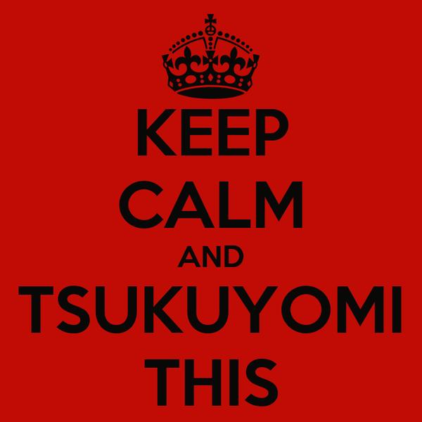 KEEP CALM AND TSUKUYOMI THIS