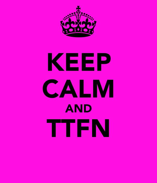 KEEP CALM AND TTFN