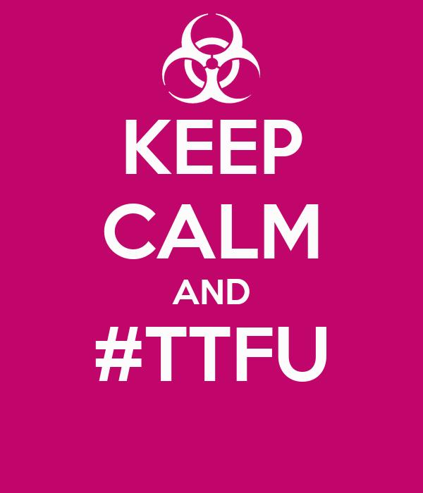 KEEP CALM AND #TTFU