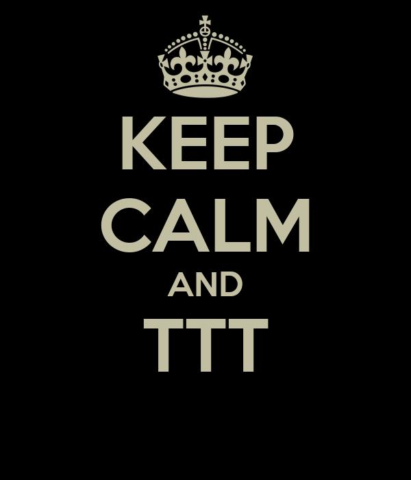 KEEP CALM AND TTT