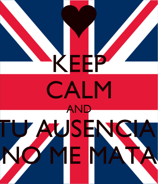 KEEP CALM AND TU AUSENCIA  NO ME MATA