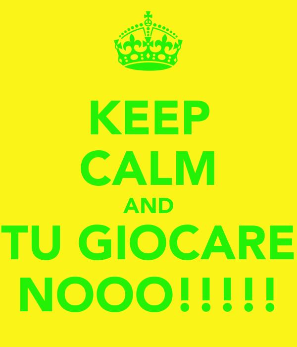 KEEP CALM AND TU GIOCARE NOOO!!!!!