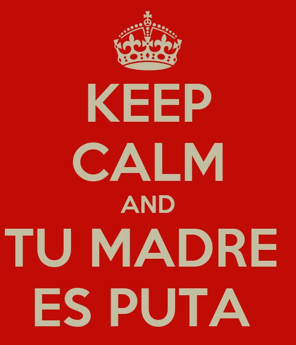KEEP CALM AND TU MADRE  ES PUTA