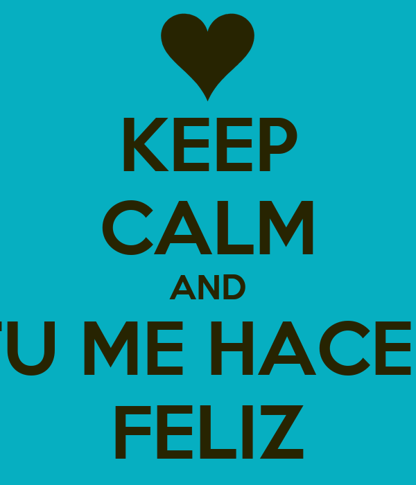 KEEP CALM AND TU ME HACES FELIZ