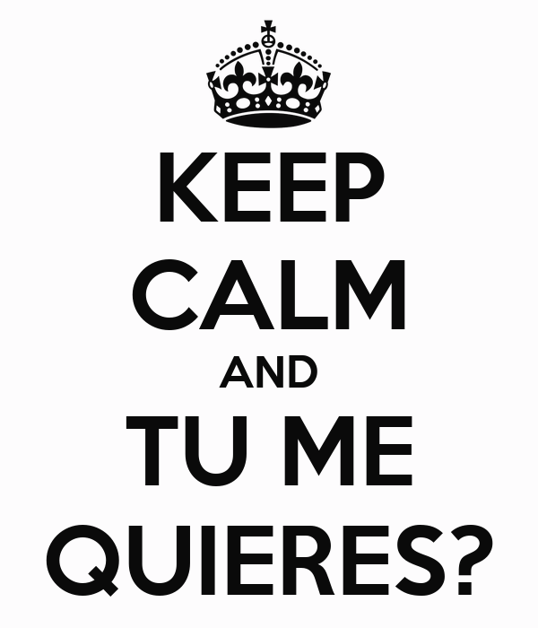 KEEP CALM AND TU ME QUIERES?