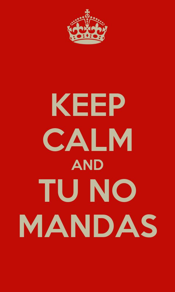 KEEP CALM AND TU NO MANDAS