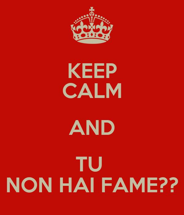 KEEP CALM AND TU  NON HAI FAME??