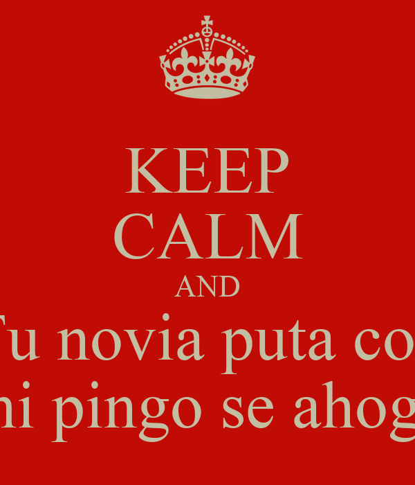 KEEP CALM AND Tu novia puta con mi pingo se ahoga