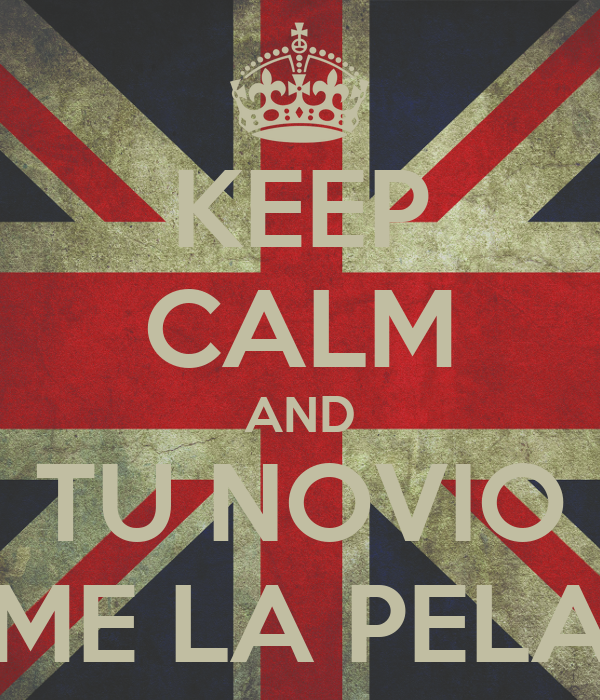 KEEP CALM AND TU NOVIO ME LA PELA
