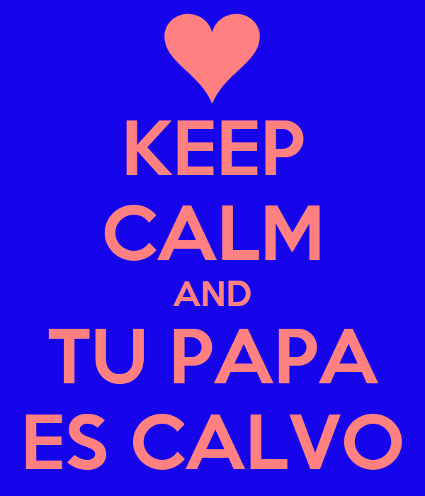KEEP CALM AND TU PAPA ES CALVO
