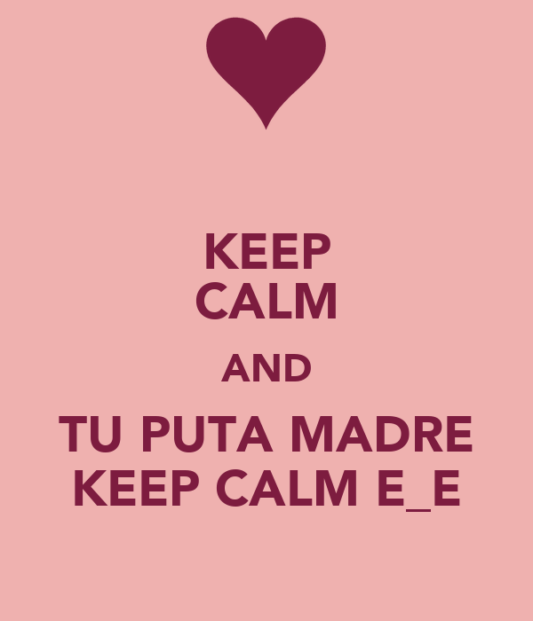 KEEP CALM AND TU PUTA MADRE KEEP CALM E_E