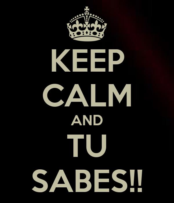 KEEP CALM AND TU SABES!!