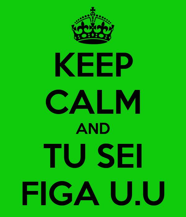 KEEP CALM AND TU SEI FIGA U.U