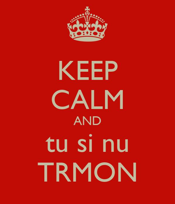 KEEP CALM AND tu si nu TRMON