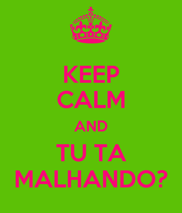 KEEP CALM AND TU TA MALHANDO?