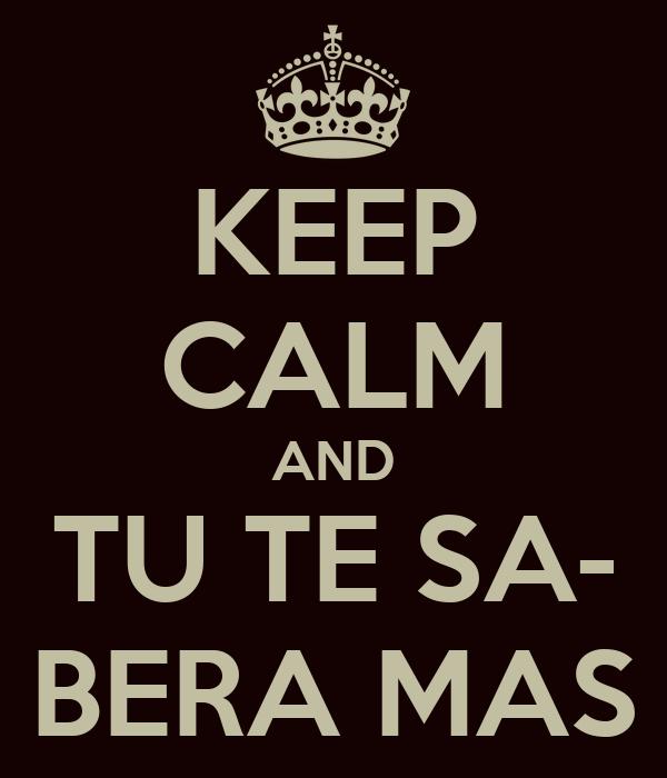 KEEP CALM AND TU TE SA- BERA MAS