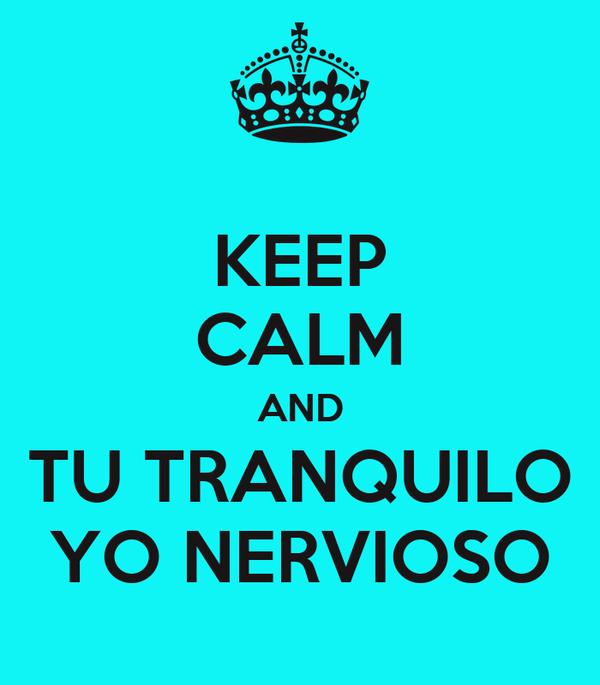 KEEP CALM AND TU TRANQUILO YO NERVIOSO