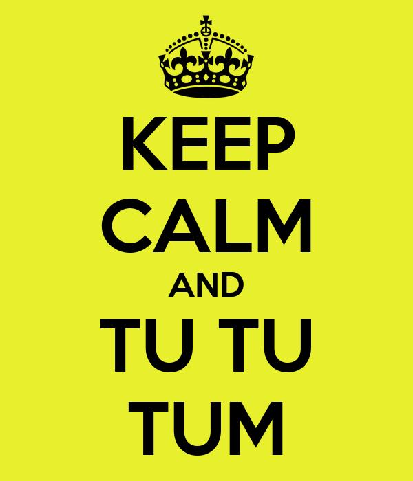 KEEP CALM AND TU TU TUM