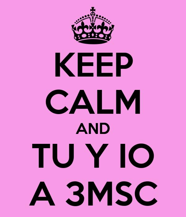 KEEP CALM AND TU Y IO A 3MSC