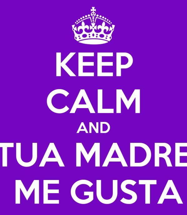 KEEP CALM AND TUA MADRE  ME GUSTA