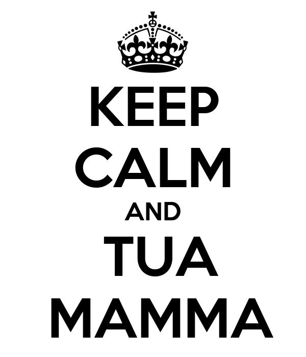 KEEP CALM AND  TUA  MAMMA
