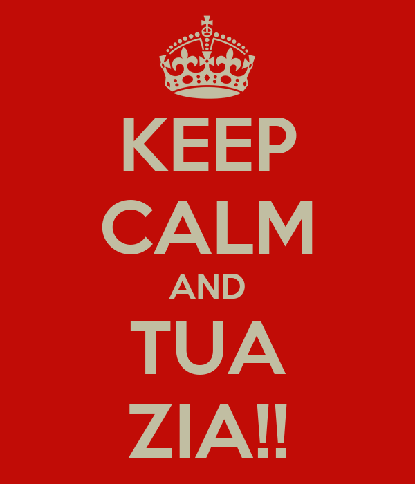 KEEP CALM AND TUA ZIA!!