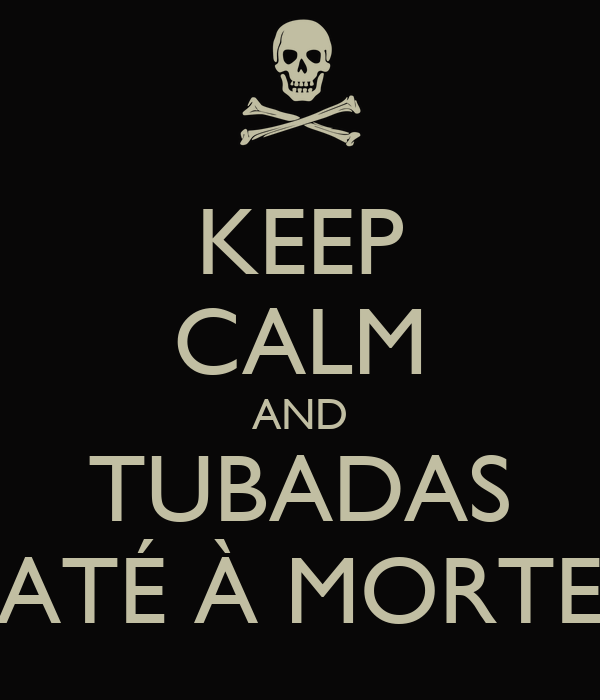 KEEP CALM AND TUBADAS ATÉ À MORTE
