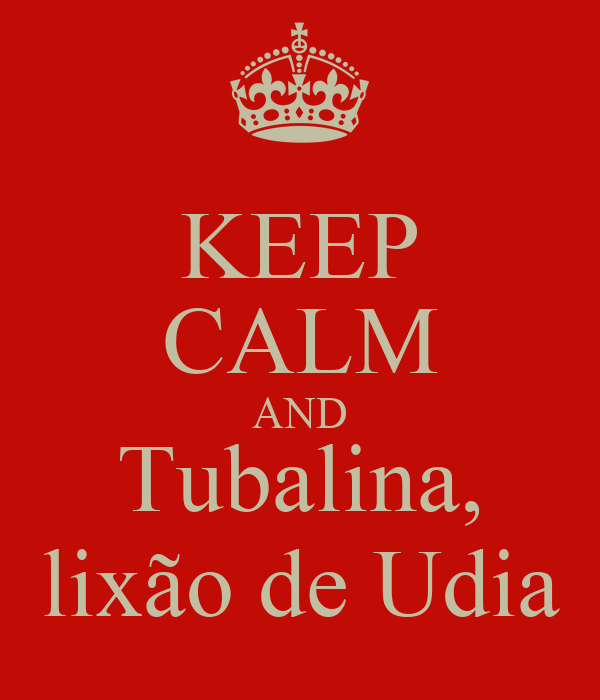 KEEP CALM AND Tubalina, lixão de Udia
