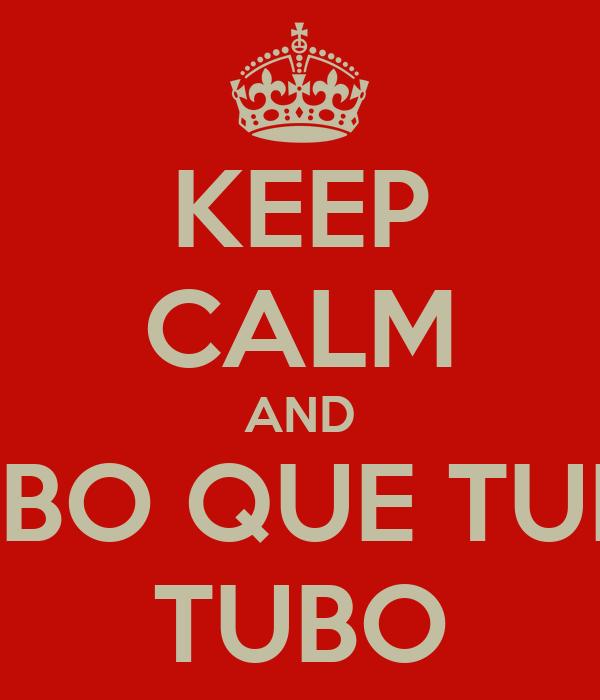 KEEP CALM AND TUBO QUE TUBO TUBO