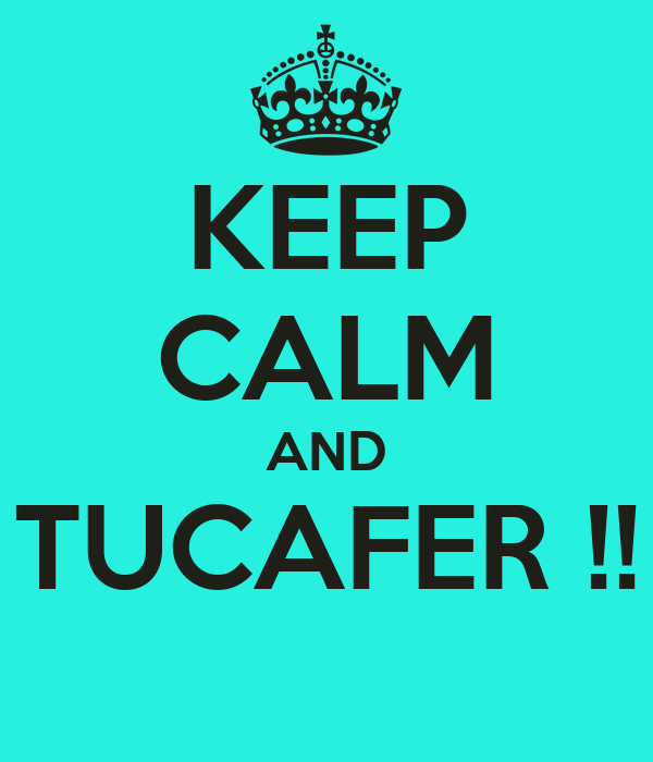 KEEP CALM AND TUCAFER !!