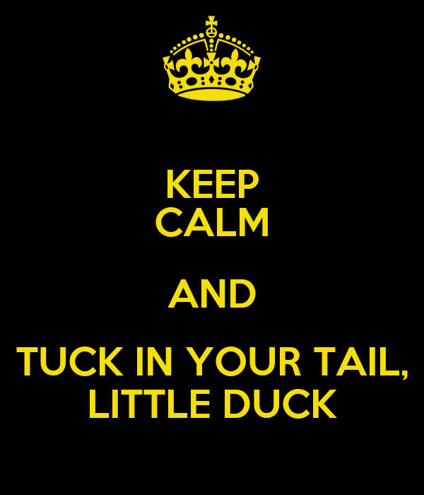 KEEP CALM AND TUCK IN YOUR TAIL, LITTLE DUCK