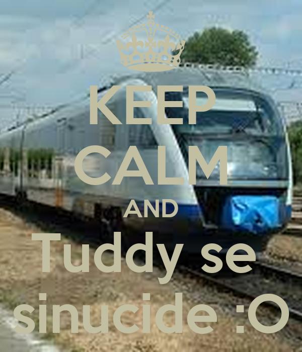 KEEP CALM AND Tuddy se  sinucide :O