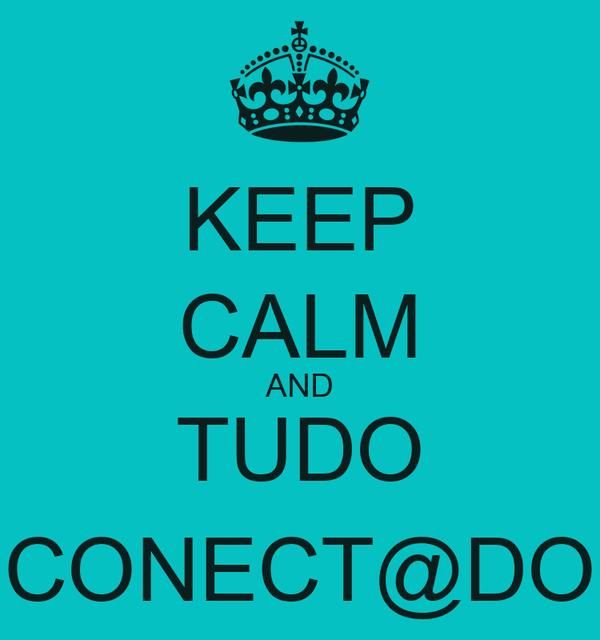 KEEP CALM AND TUDO CONECT@DO