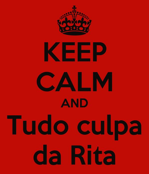 KEEP CALM AND Tudo culpa da Rita