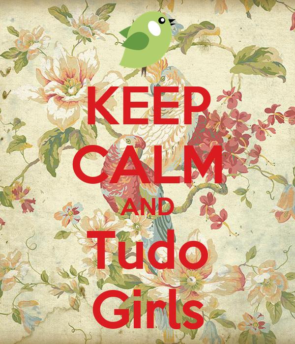KEEP CALM AND Tudo Girls