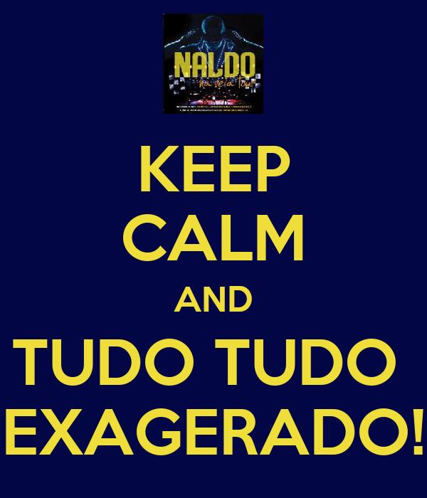KEEP CALM AND TUDO TUDO  EXAGERADO!