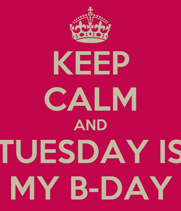 KEEP CALM AND TUESDAY IS MY B-DAY