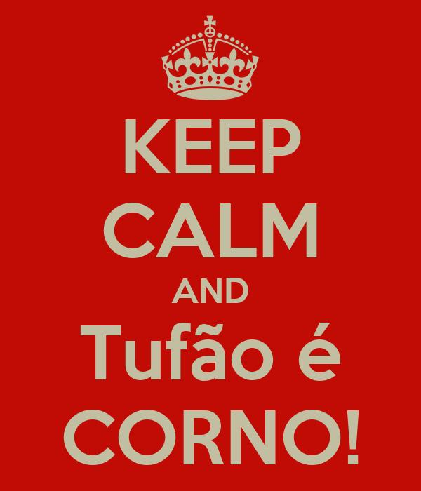 KEEP CALM AND Tufão é CORNO!