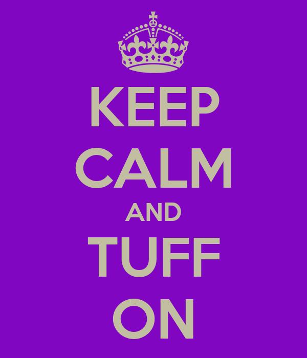KEEP CALM AND TUFF ON