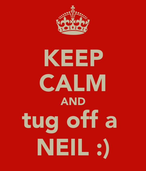 KEEP CALM AND tug off a  NEIL :)