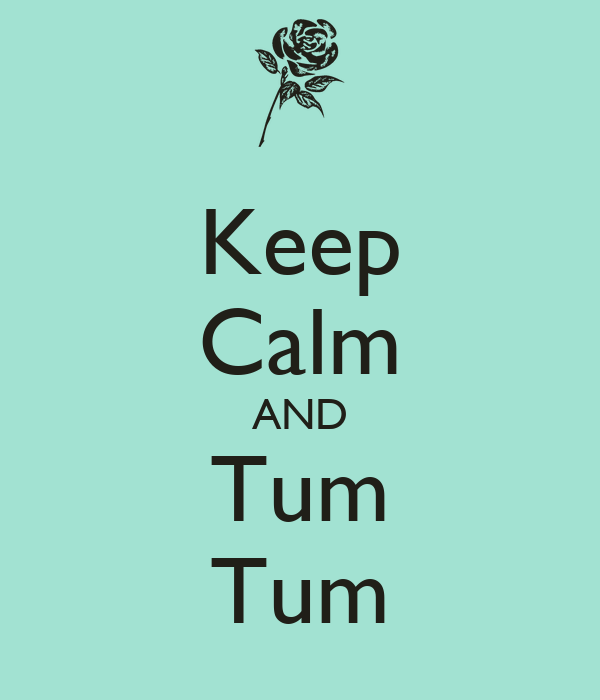 Keep Calm AND Tum Tum