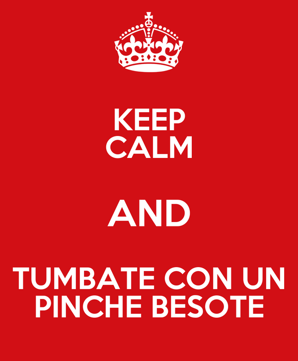 KEEP CALM AND TUMBATE CON UN PINCHE BESOTE