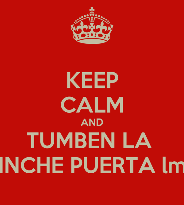 KEEP CALM AND TUMBEN LA  PINCHE PUERTA lml