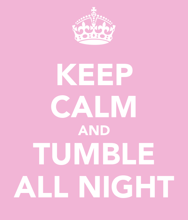 KEEP CALM AND TUMBLE ALL NIGHT