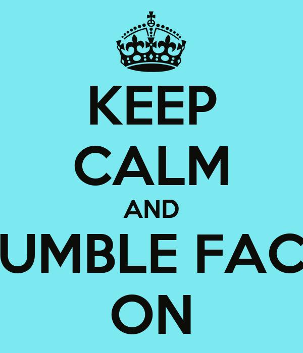 KEEP CALM AND TUMBLE FACE ON