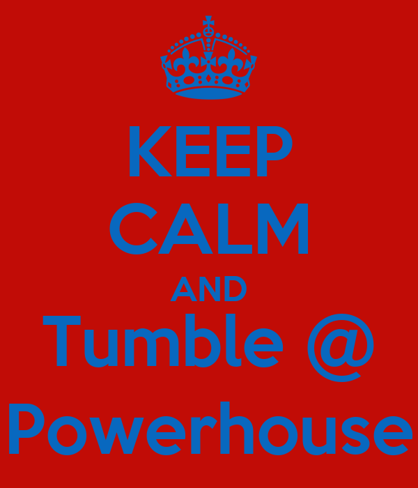 KEEP CALM AND Tumble @ Powerhouse
