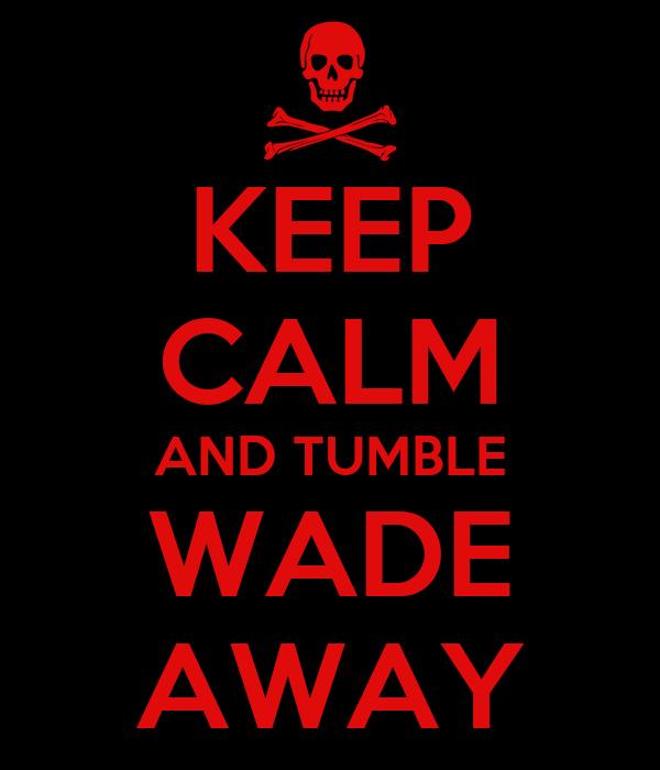 KEEP CALM AND TUMBLE WADE AWAY