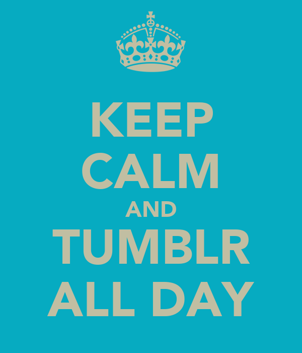 KEEP CALM AND TUMBLR ALL DAY