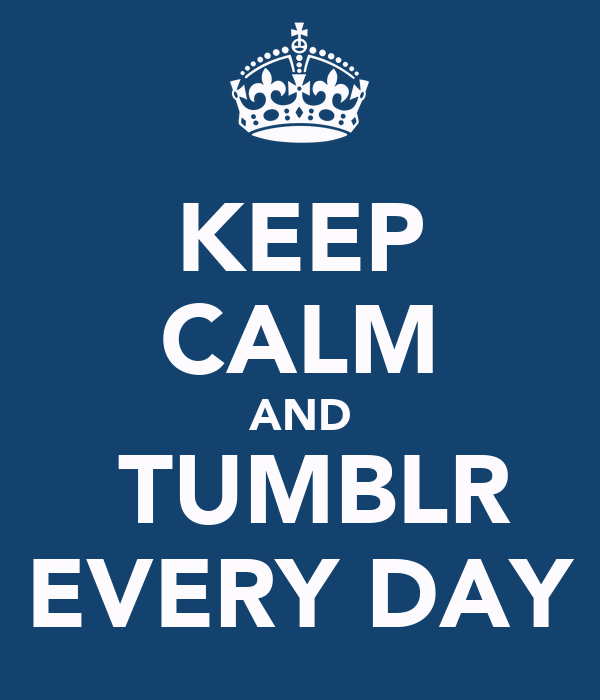 KEEP CALM AND  TUMBLR EVERY DAY