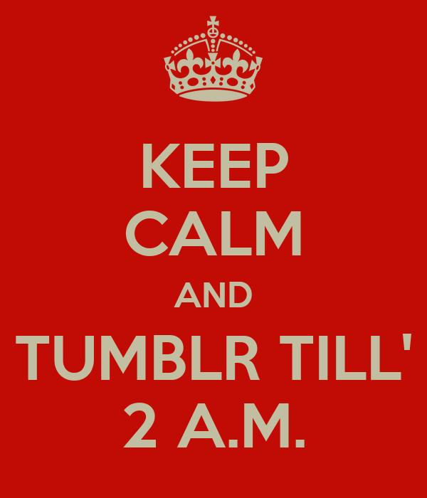 KEEP CALM AND TUMBLR TILL' 2 A.M.